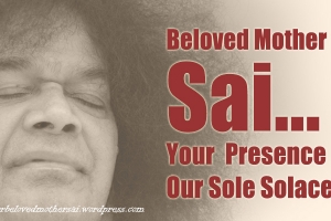 Beloved Mother Sai...Your Presence Is Our Sole ...